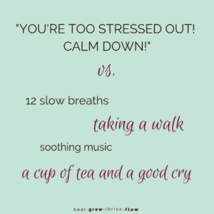 """You're Too Stressed Out! Calm Down!"" vs Actual Soothing Stress Relief by Leilani Navar healgrowthriveflow.com"
