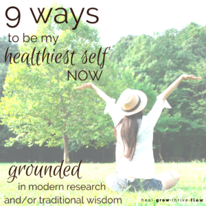 9 Ways to be My Healthiest Self Now Grounded in Modern Research Traditional Wisdom by Leilani Navar healgrowthriveflow.com