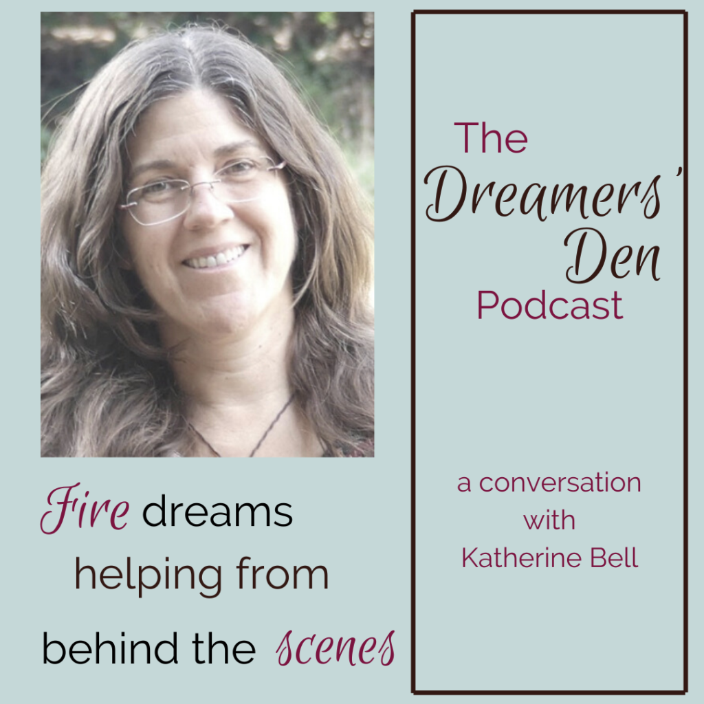 Fire Dreams Helping from Behind the Scenes with Katherine Bell Dreamers Den Podcast Episode 13 with Leilani Navar thedreamersden.org