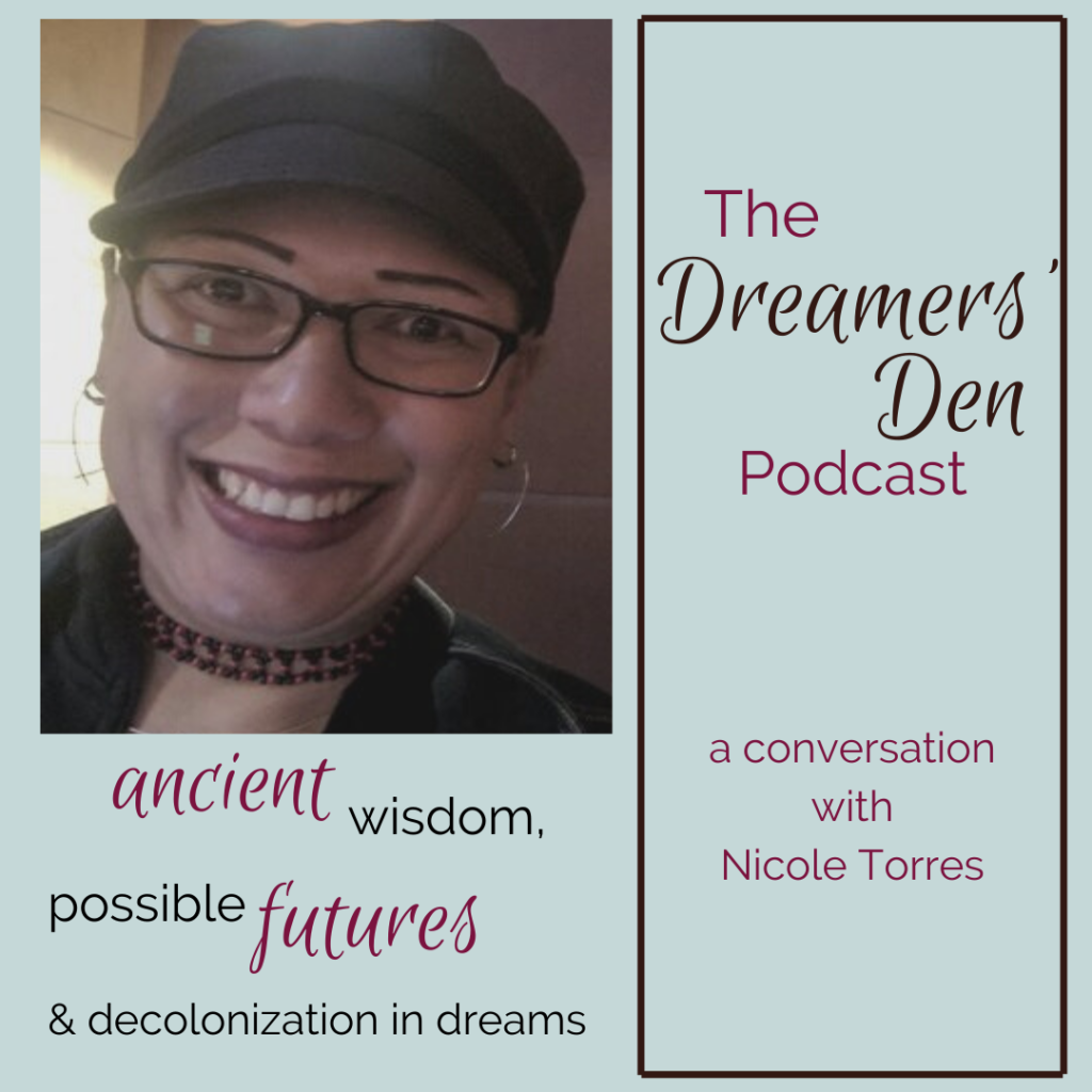 Dreamers Den Podcast Episode 16 Nicole Torres Ancient Wisdom Possible Futures Decolonization in Dreams with Leilani Navar thedreamersden.org